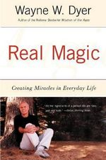 Real Magic : Creating Miracles in Everyday Life - Wayne W. Dyer