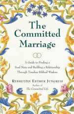The Committed Marriage : A Guide to Finding a Soul Mate and Building a Relationship Through Timeless Biblical Wisdom - Rebbetzin Jungreis