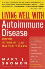 Living Well with Autoimmune Disease : What Your Doctor Doesn't Tell You... That You Need to Know :  What Your Doctor Doesn't Tell You... That You Need to Know - Mary J. Shomon