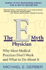 The E-Myth Physician : Why Most Medical Practices Don't Work and What to Do About it - Michael E. Gerber
