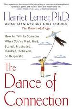 The Dance of Connection : How to Talk to Someone When You're Mad, Hurt, Scared, Frustrated, Insulted, Betrayed, or Desperate - Harriet Goldhor Lerner