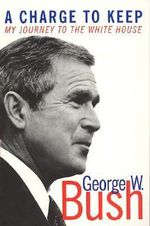 A Charge to Keep : My Journey to the White House - George W. Bush