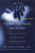 A Practical Guide to Vibrational Medicine : Energy Healing and Spiritual Transformation - Richard Gerber