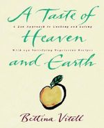 A Taste of Heaven and Earth :  A Zen Approach to Cooking and Eating with 150 Satisfying Vegetarian Recipes - Bettina Vitell