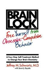 Brain Lock : Free Yourself from Obsessive-Compulsive Behavior: A Four-Step Self-Treatment Method to Change Your Brain Chemistry - Jeffrey M. Schwartz