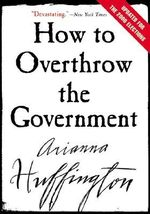 How to Overthrow the Government - Arianna Stassinopoulos Huffington