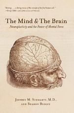 Mind and the Brain : Neuroplasticity and the Power of Mental Force - Jeffrey M. Schwartz