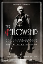 The Fellowship : The Untold Story of Frank Lloyd Wright and the Taliesin Fellowship - Roger Friedland