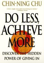 Do Less, Achieve More : Discover the Hidden Power of Giving In - Chin-ning Chu