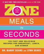 Zone Meals in Seconds : 150 Fast and Delicious Recipes for Breakfast, Lunch, and Dinner :  150 Fast and Delicious Recipes for Breakfast, Lunch, and Dinner - Barry Sears