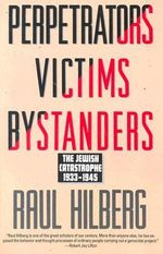 Perpetrators Victims Bystanders : The Jewish Catastrophe 1933-1945 - Raul Hilberg