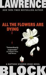 All the Flowers Are Dying : A Matthew Scudder Crime Novel - Lawrence Block