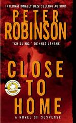 Close to Home : Inspector Banks Series : Book 13 - Peter Robinson