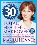 The 30 Day Total Health Makeover : Everything You Need to Do to Change Your Body, Your Health, and Your Life in 30 Amazing Days - Marilu Henner