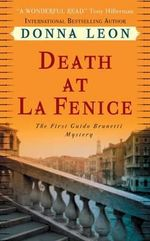 Death at La Fenice : A Commissario Guido Brunetti Mystery 1 :  A Commissario Guido Brunetti Mystery 1 - Donna Leon
