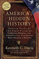 America's Hidden History : Untold Tales of the First Pilgrims, Fighting Women, and Forgotten Founders Who Shaped a Nation - Kenneth C Davis