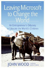 Leaving Microsoft to Change the World : An Entrepreneur's Odyssey to Educate the World's Children :  An Entrepreneur's Odyssey to Educate the World's Children - John Wood