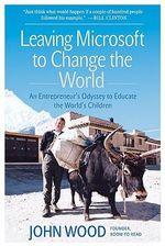Leaving Microsoft to Change the World : An Entrepreneur's Odyssey to Educate the World's Children - John Wood