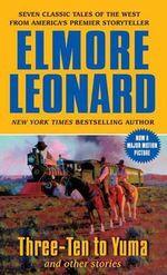 Three-ten to Yuma and Other Stories - Elmore Leonard