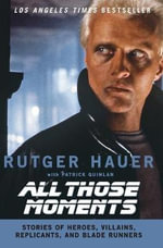 All Those Moments : Stories of Heroes, Villains, Replicants and Blade Runners - Rutger Hauer