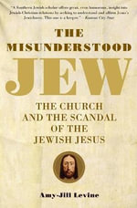 The Misunderstood Jew : The Church and the Scandal of the Jewish Jesus - Amy-Jill Levine