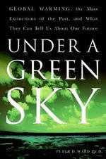Under A Green Sky : Global Warming, the Mass Extinctions of the Past an - Peter Douglas Ward