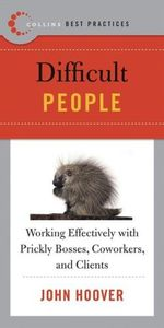 Difficult People : Difficult People: Working Effectively with Prickly Bosses, Coworkers, and Clients - John Hoover