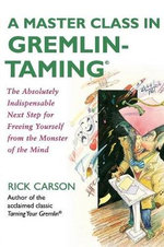 A Master Class in Gremlin-taming : The Absolutely Indispensable Next Step for Freeing Yourself from the Monster of the Mind - Rick Carson