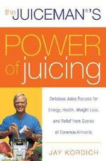 The Juiceman's Power of Juicing : Delicious Juice Recipes for Energy, Health, Weight Loss, and Relief from Scores of Common Ailments - Jay Kordich