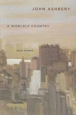 A Worldly Country : New Poems - John Ashbery