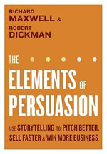 The Elements of Persuasion : Use Storytelling to Pitch Better, Sell Faster & Win More Business - Richard Maxwell