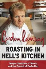 Roasting in Hell's Kitchen : Temper Tantrums, F Words, and the Pursuit of Perfection - Gordon Ramsay