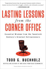 Lasting Lessons from the Corner Office : Essential Wisdom from the Twentieth Century's Greatest Entrepreneurs - Todd G. Buchholz