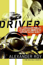 The Driver : My Dangerous Pursuit of Speed and Truth in the Outlaw Racing World - Alexander Roy