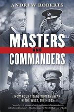 Masters and Commanders : How Four Titans Won the War in the West, 1941-1945 - Andrew Roberts