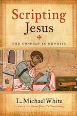 Scripting Jesus : The Gospels in Rewrite - L. Michael White