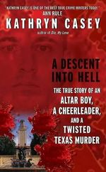 A Descent Into Hell : The True Story of an Altar Boy, a Cheerleader, and a Twisted Texas Murder - Kathryn Casey