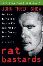 Rat Bastards : The South Boston Irish Mobster Who Took the Rap When Everyone Else Ran - John Shea