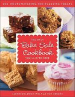 The Only Bake Sale Cookbook You'll Ever Need : 201 Mouthwatering, Kid-Pleasing Treats - Laurie Goldrich Wolf