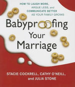 Babyproofing Your Marriage : How to Laugh More, Argue Less, and Communicate Better as Your Family Grows - Stacie Cockrell