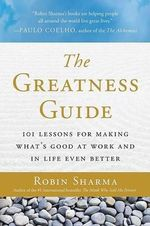 The Greatness Guide : 101 Lessons for Making What's Good at Work and in Life Even Better - Robin S Sharma