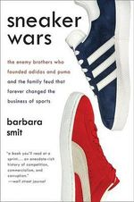 Sneaker Wars : The Enemy Brothers Who Founded Adidas and Puma and the Family Feud That Forever Changed the Business of Sports - Barbara Smit