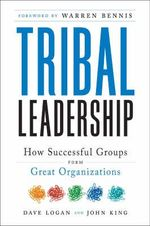 Tribal Leadership : Leveraging Natural Groups to Build a Thriving Organization :  Leveraging Natural Groups to Build a Thriving Organization - Dave Logan