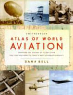 Smithsonian Atlas of World Aviation : Charting the History of Flight from the First Balloons to Today's Most Advanced Aircraft - Dana Bell