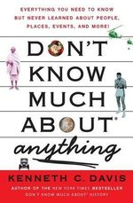 Don't Know Much about Anything : Everything You Need to Know But Never Learned about People, Places, Events, and More! - Kenneth C Davis