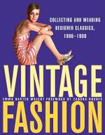 Vintage Fashion: Collecting and Wearing Designer Classics, 1900-1990 : Collecting and Wearing Designer Classics, 1900-1990 - Emma Baxter Wright