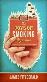 The Joys of Smoking Cigarettes : Cigars - James Fitzgerald