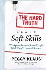 The Hard Truth About Soft Skills : Workplace Lessons Smart People Wish They'd Learned Sooner - Peggy Klaus