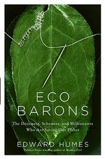 Eco Barons : The Dreamers, Schemers, and Millionaires Who Are Saving Our Planet - Edward Humes