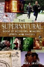 The Supernatural Book of Monsters, Spirits, Demons, and Ghouls - Alex Irvine